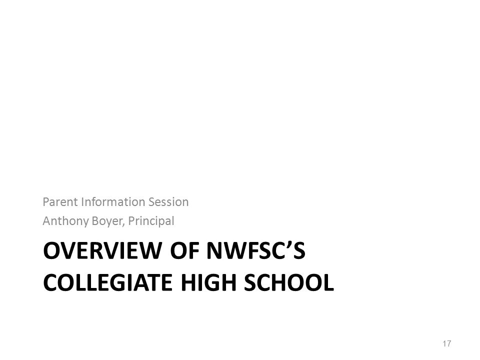 OVERVIEW OF NWFSC'S COLLEGIATE HIGH SCHOOL Parent Information Session Anthony Boyer, Principal 17