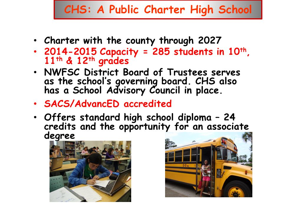 CHS: A Public Charter High School Charter with the county through 2027 2014-2015 Capacity = 285 students in 10 th, 11 th & 12 th grades NWFSC District