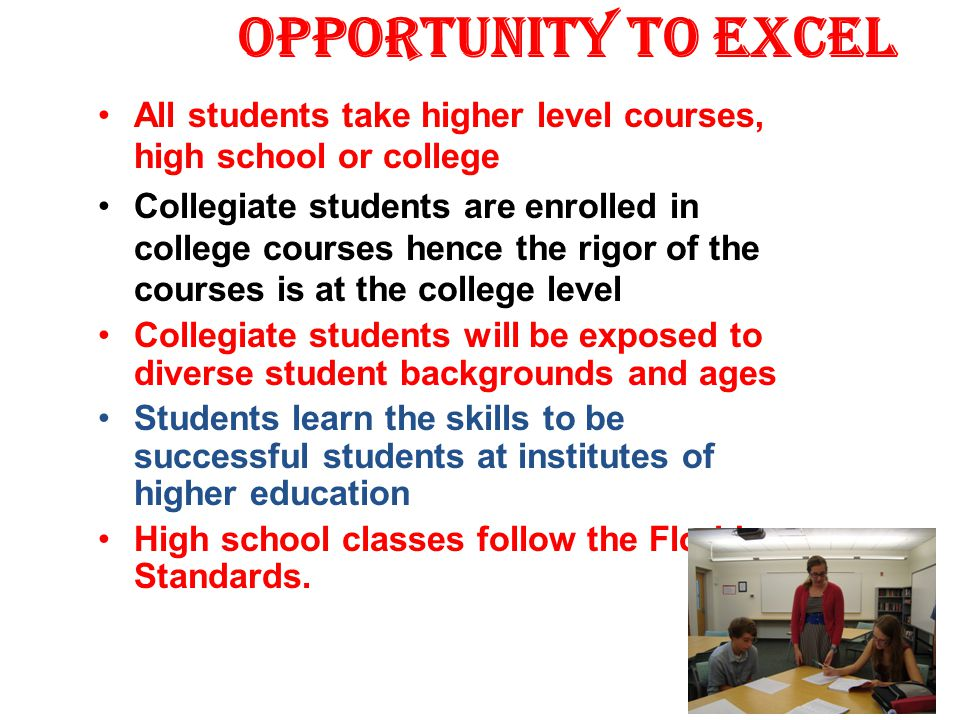 Opportunity to Excel All students take higher level courses, high school or college Collegiate students are enrolled in college courses hence the rigo