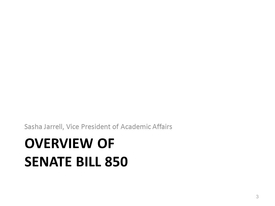 OVERVIEW OF SENATE BILL 850 Sasha Jarrell, Vice President of Academic Affairs 3