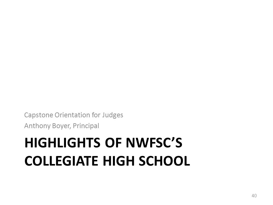 HIGHLIGHTS OF NWFSC'S COLLEGIATE HIGH SCHOOL Capstone Orientation for Judges Anthony Boyer, Principal 40