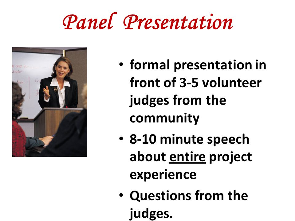 Panel Presentation formal presentation in front of 3-5 volunteer judges from the community 8-10 minute speech about entire project experience Question