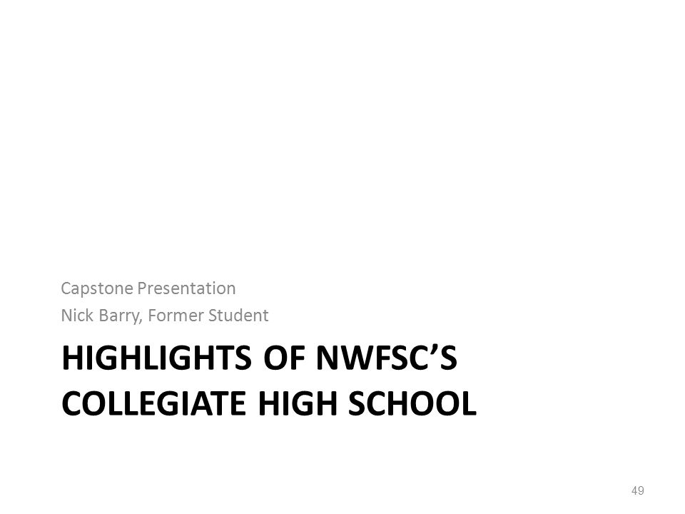 HIGHLIGHTS OF NWFSC'S COLLEGIATE HIGH SCHOOL Capstone Presentation Nick Barry, Former Student 49