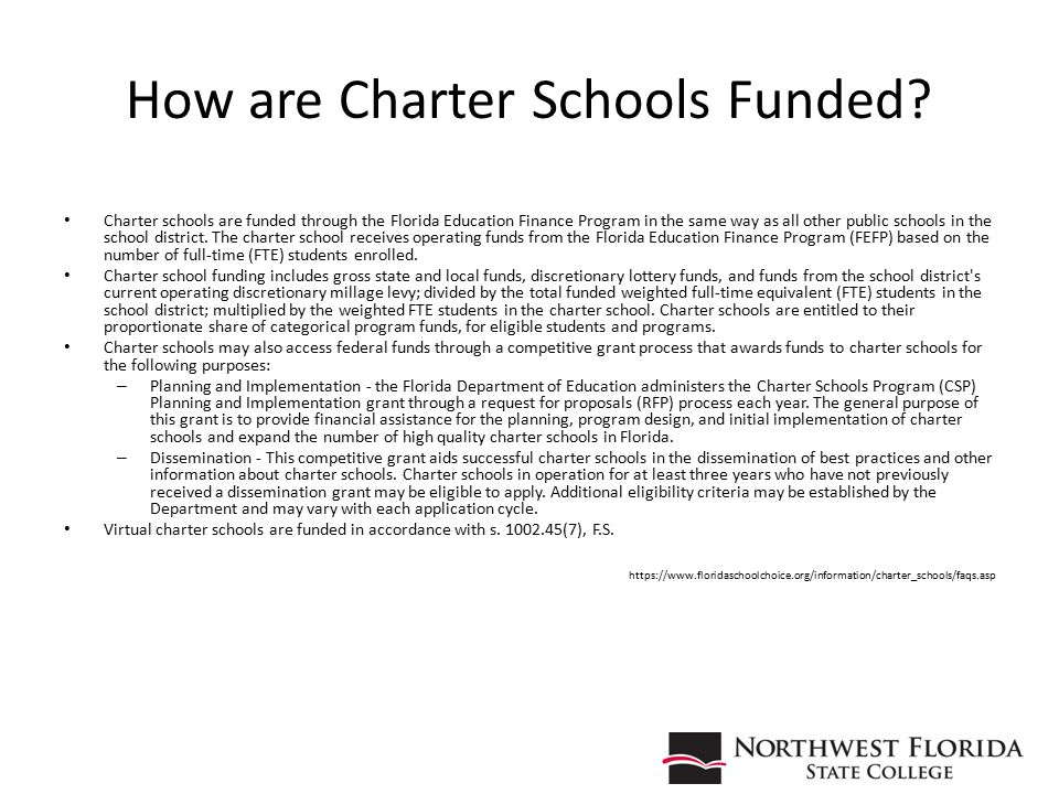 How are Charter Schools Funded? Charter schools are funded through the Florida Education Finance Program in the same way as all other public schools i