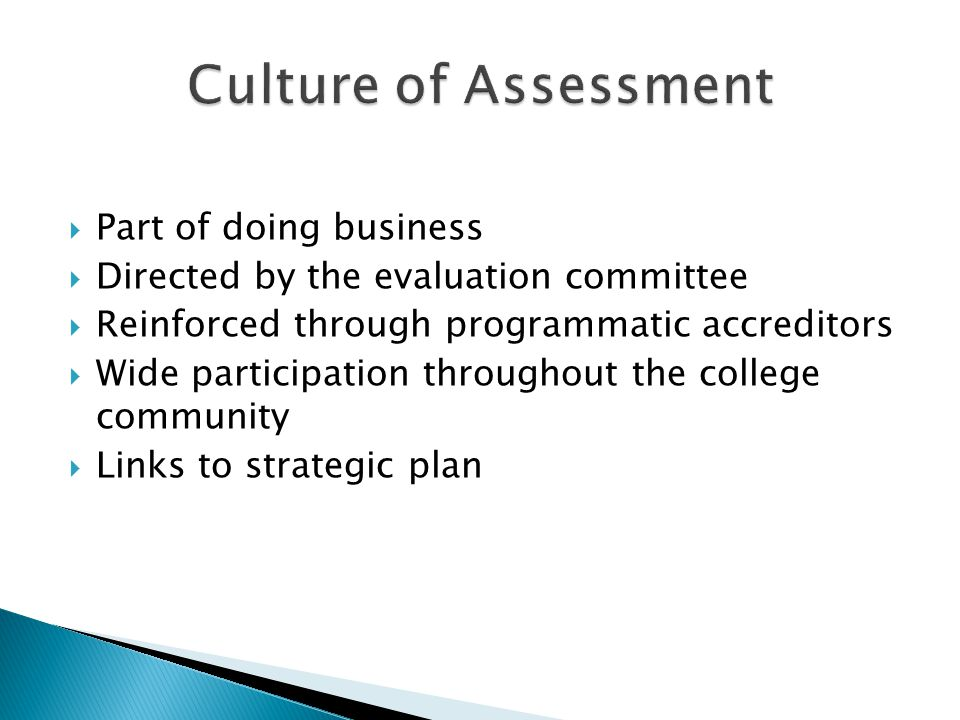  Part of doing business  Directed by the evaluation committee  Reinforced through programmatic accreditors  Wide participation throughout the college community  Links to strategic plan