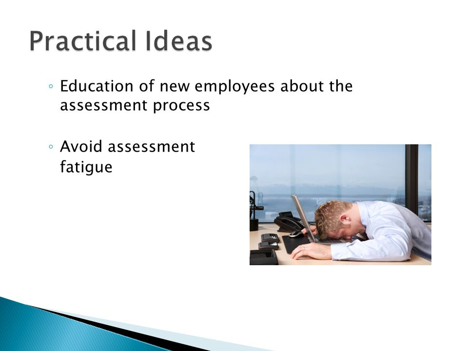 ◦ Education of new employees about the assessment process ◦ Avoid assessment fatigue