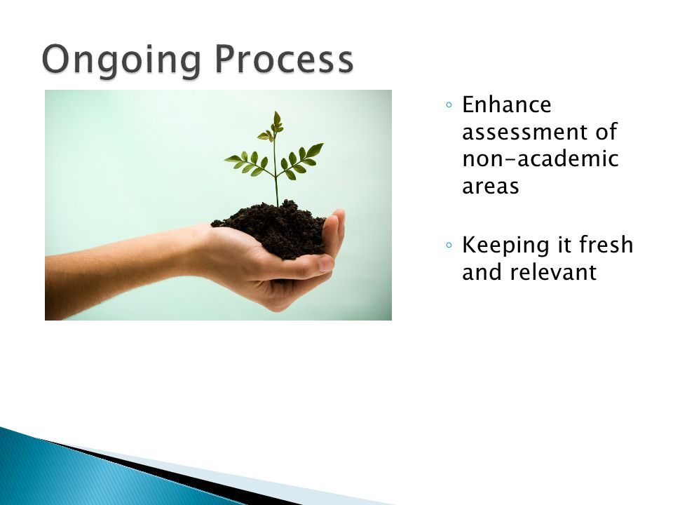 ◦ Enhance assessment of non-academic areas ◦ Keeping it fresh and relevant