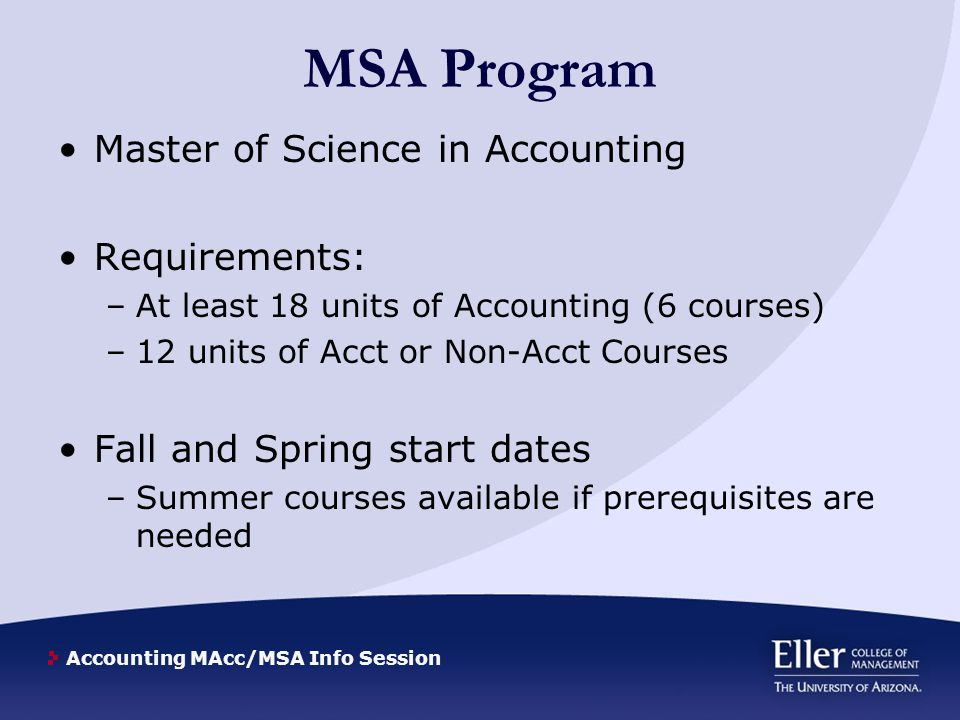 Accounting MAcc/MSA Info Session MSA Program Master of Science in Accounting Requirements: –At least 18 units of Accounting (6 courses) –12 units of Acct or Non-Acct Courses Fall and Spring start dates –Summer courses available if prerequisites are needed