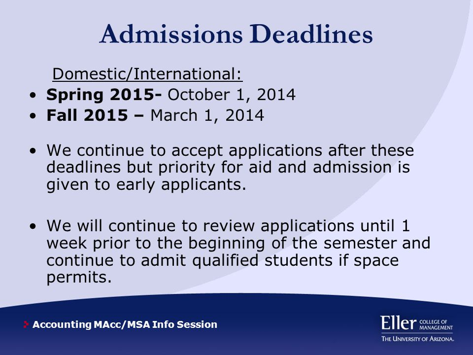 Accounting MAcc/MSA Info Session Admissions Deadlines Domestic/International: Spring 2015- October 1, 2014 Fall 2015 – March 1, 2014 We continue to accept applications after these deadlines but priority for aid and admission is given to early applicants.