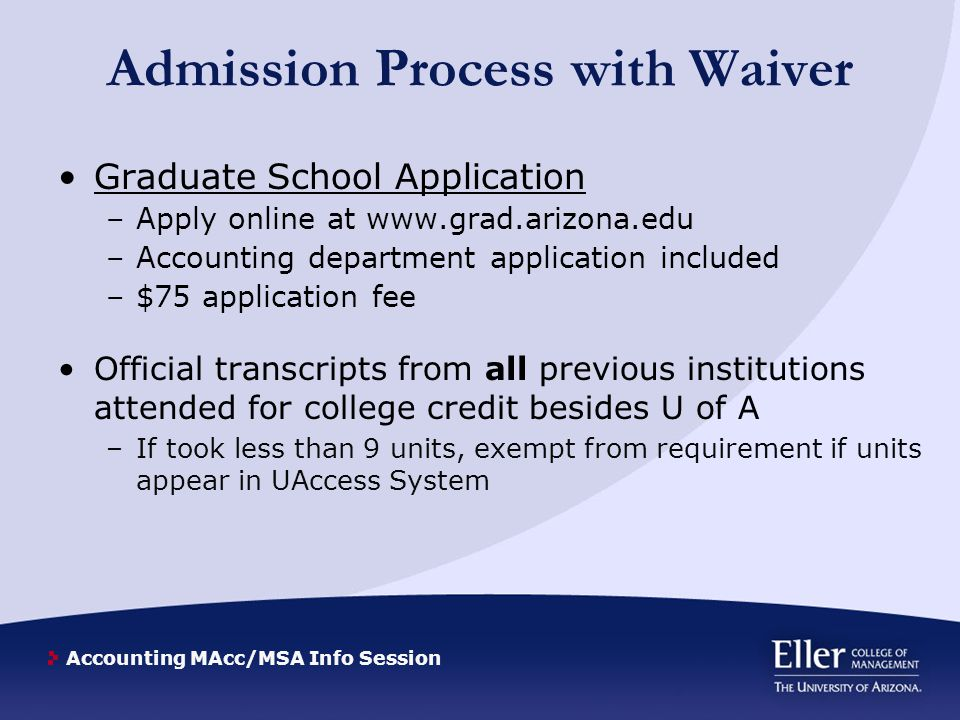 Accounting MAcc/MSA Info Session Admission Process with Waiver Graduate School Application –Apply online at www.grad.arizona.edu –Accounting department application included –$75 application fee Official transcripts from all previous institutions attended for college credit besides U of A –If took less than 9 units, exempt from requirement if units appear in UAccess System