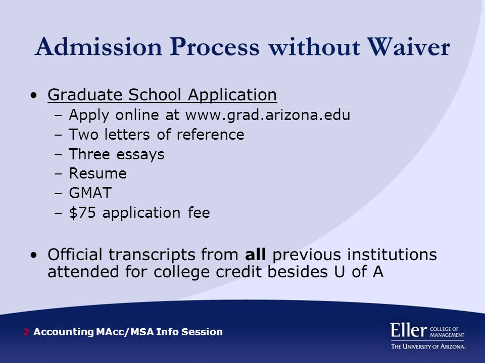 Accounting MAcc/MSA Info Session Admission Process without Waiver Graduate School Application –Apply online at www.grad.arizona.edu –Two letters of reference –Three essays –Resume –GMAT –$75 application fee Official transcripts from all previous institutions attended for college credit besides U of A