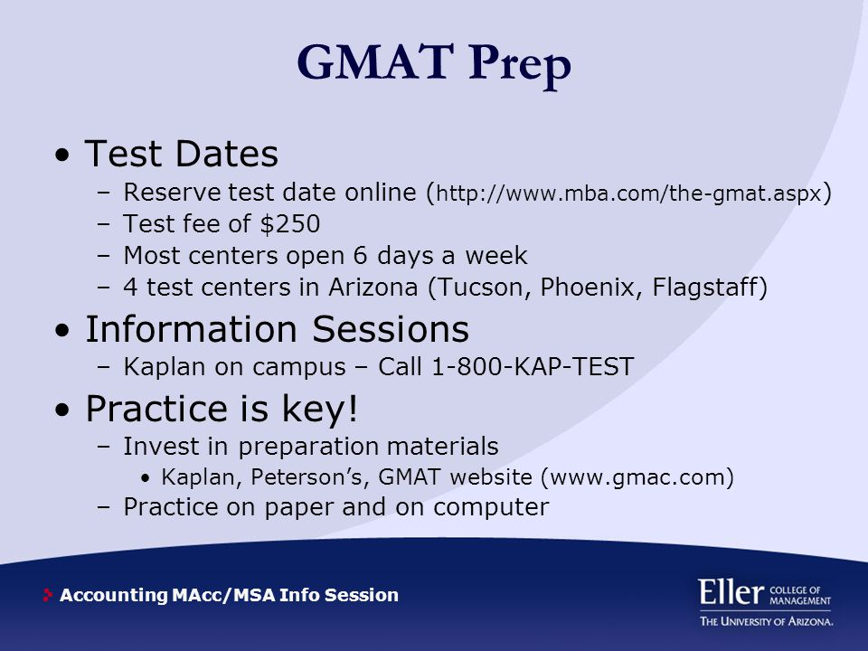 Accounting MAcc/MSA Info Session GMAT Prep Test Dates –Reserve test date online ( http://www.mba.com/the-gmat.aspx ) –Test fee of $250 –Most centers o
