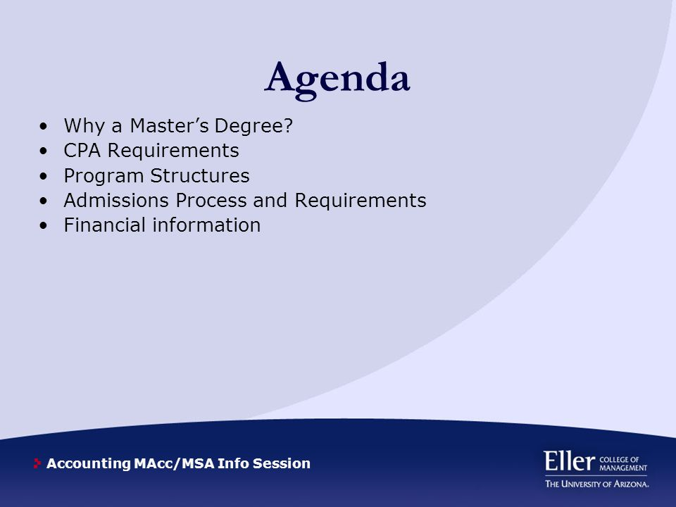 Accounting MAcc/MSA Info Session Agenda Why a Master's Degree? CPA Requirements Program Structures Admissions Process and Requirements Financial infor