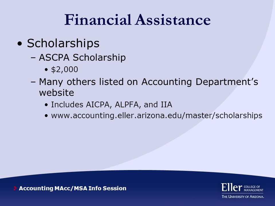 Accounting MAcc/MSA Info Session Financial Assistance Scholarships –ASCPA Scholarship $2,000 –Many others listed on Accounting Department's website In