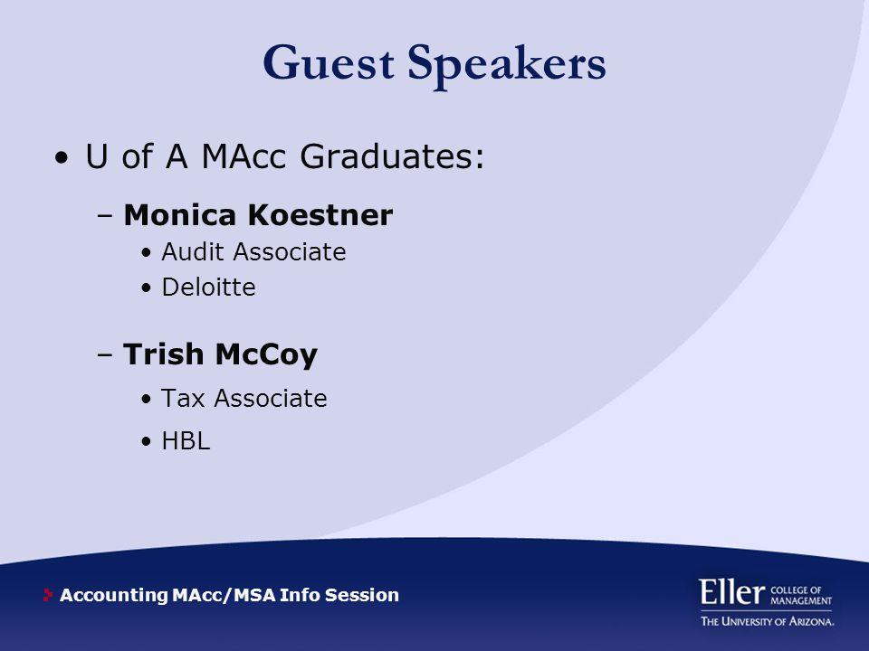 Accounting MAcc/MSA Info Session Guest Speakers U of A MAcc Graduates: –Monica Koestner Audit Associate Deloitte –Trish McCoy Tax Associate HBL