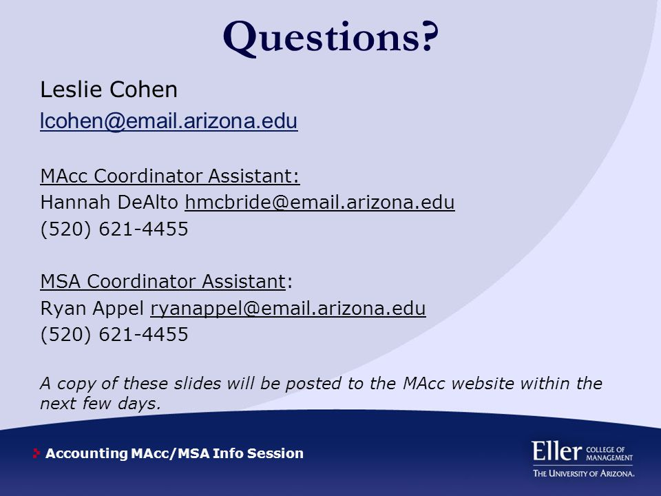 Accounting MAcc/MSA Info Session Questions? Leslie Cohen lcohen@email.arizona.edu MAcc Coordinator Assistant: Hannah DeAlto hmcbride@email.arizona.edu
