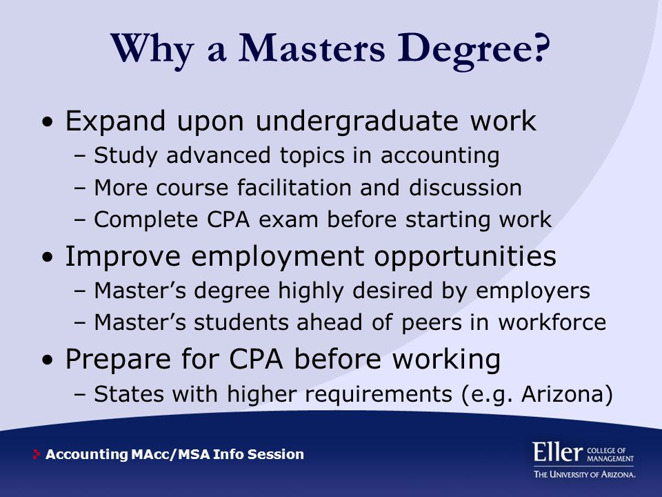 Accounting MAcc/MSA Info Session Why a Masters Degree? Expand upon undergraduate work –Study advanced topics in accounting –More course facilitation a