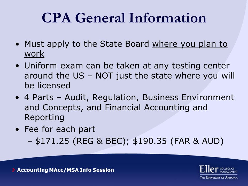 Accounting MAcc/MSA Info Session Arizona CPA Certification Requirements Arizona State Board of Accountancy* –Baccalaureate Degree –150 semester hours –36 semester hours in accounting courses 30 in upper division Accounting courses –30 semester hours of related courses * http://www.azaccountancy.gov/Certification/FAQs.aspx#Q4 Master of Accounting Program –Provides additional 30 required semester hours –Provides additional accounting semester hours