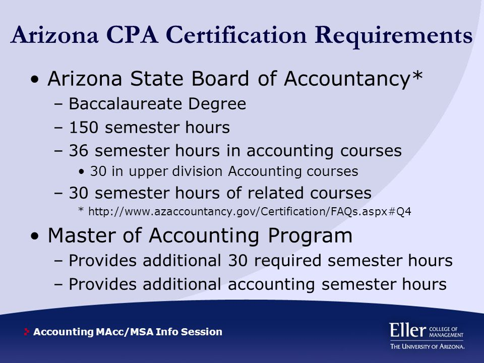 Accounting MAcc/MSA Info Session Non-Arizona CPA Requirements Requirements for the CPA vary by state – you will need to research the state you plan to be licensed in to ensure you have all necessary requirements California and Texas require an Accounting Ethics course that is currently not required in Arizona.