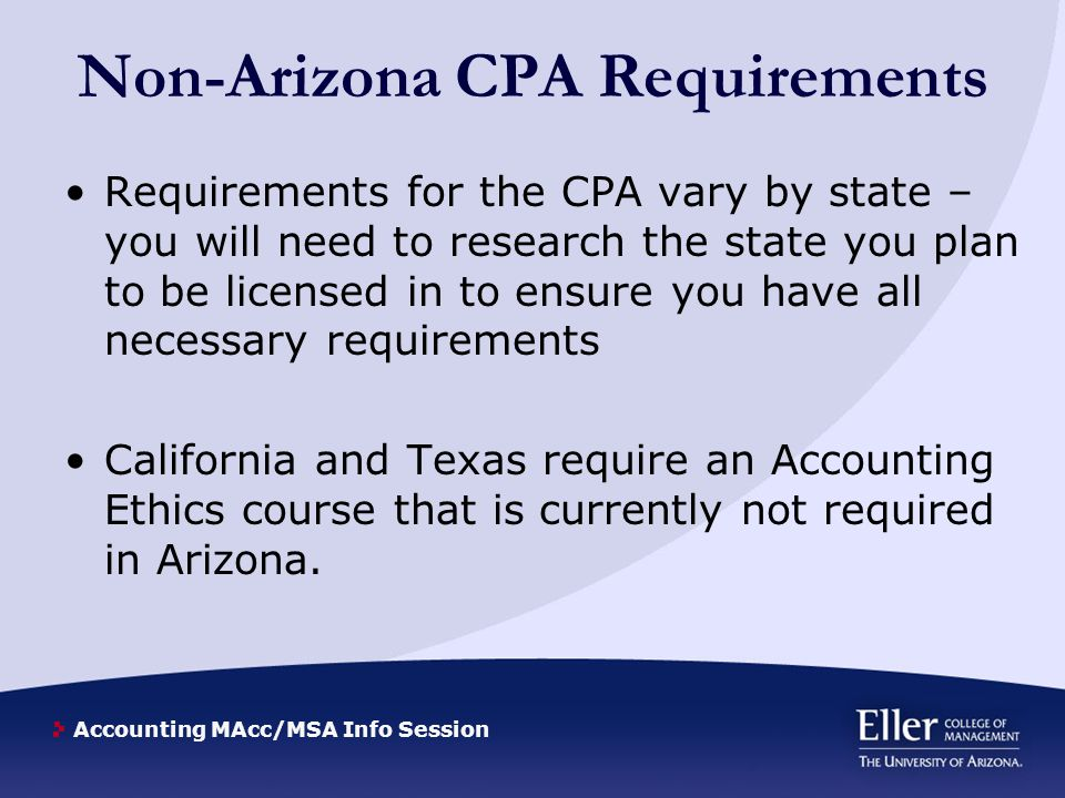 Accounting MAcc/MSA Info Session Non-Arizona CPA Requirements Requirements for the CPA vary by state – you will need to research the state you plan to