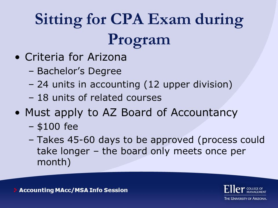 Accounting MAcc/MSA Info Session Sitting for CPA Exam during Program Criteria for Arizona –Bachelor's Degree –24 units in accounting (12 upper division) –18 units of related courses Must apply to AZ Board of Accountancy –$100 fee –Takes 45-60 days to be approved (process could take longer – the board only meets once per month)