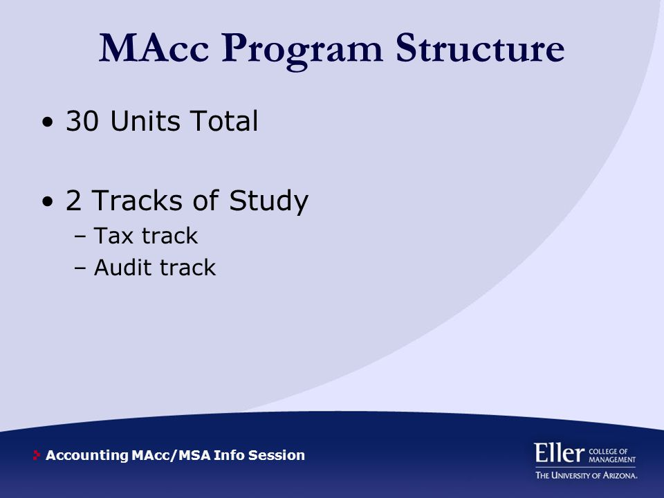 Accounting MAcc/MSA Info Session Program Requirements Tax Track Fall: –Acct 555 (Taxation of Real Estate Transactions) –Acct 557A (Tax Return Preparation Lab – 2 unit) –Acct 657 (LLC, LLP, Partnership Tax) –Acct 531 (Principles of Auditing) –Acct 655M (State & Local Tax) –Acct 562A/B/C (Technology for Accountants: Excel, Quickbooks, and IFRS 1 unit) Spring: –Acct 501 (Advanced Accounting) –Acct 522T (Corporate Taxation) –Acct 553 (Tax Research) –Acct 556 (Tax Provision and Related Topics) –Acct 655J (International Taxation (2 units) –Acct 562A/B/C (Technology for Accountants: Excel, Quickbooks, and IFRS 1 unit)