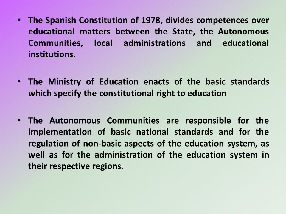 The Spanish Constitution of 1978, divides competences over educational matters between the State, the Autonomous Communities, local administrations and educational institutions.