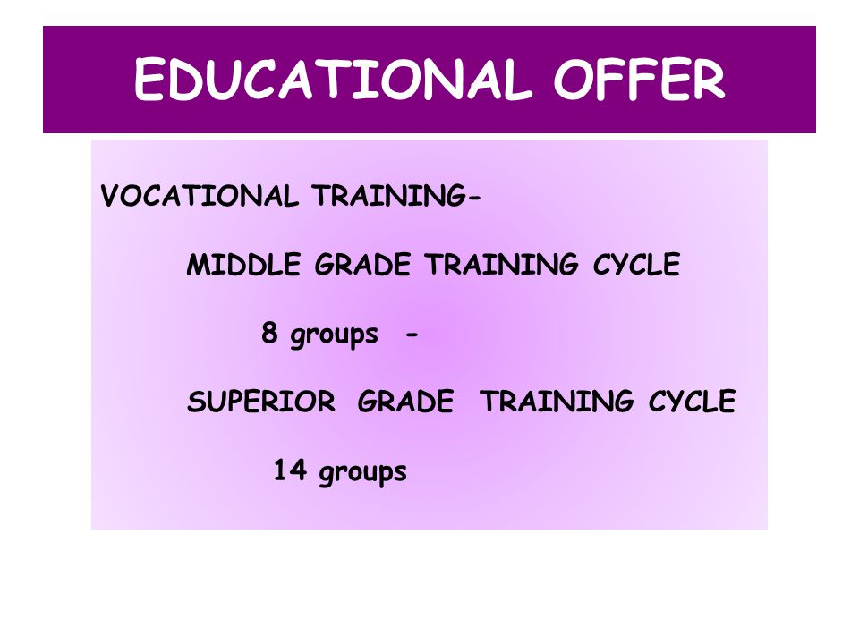 EDUCATIONAL OFFER VOCATIONAL TRAINING- MIDDLE GRADE TRAINING CYCLE 8 groups - SUPERIOR GRADE TRAINING CYCLE 14 groups