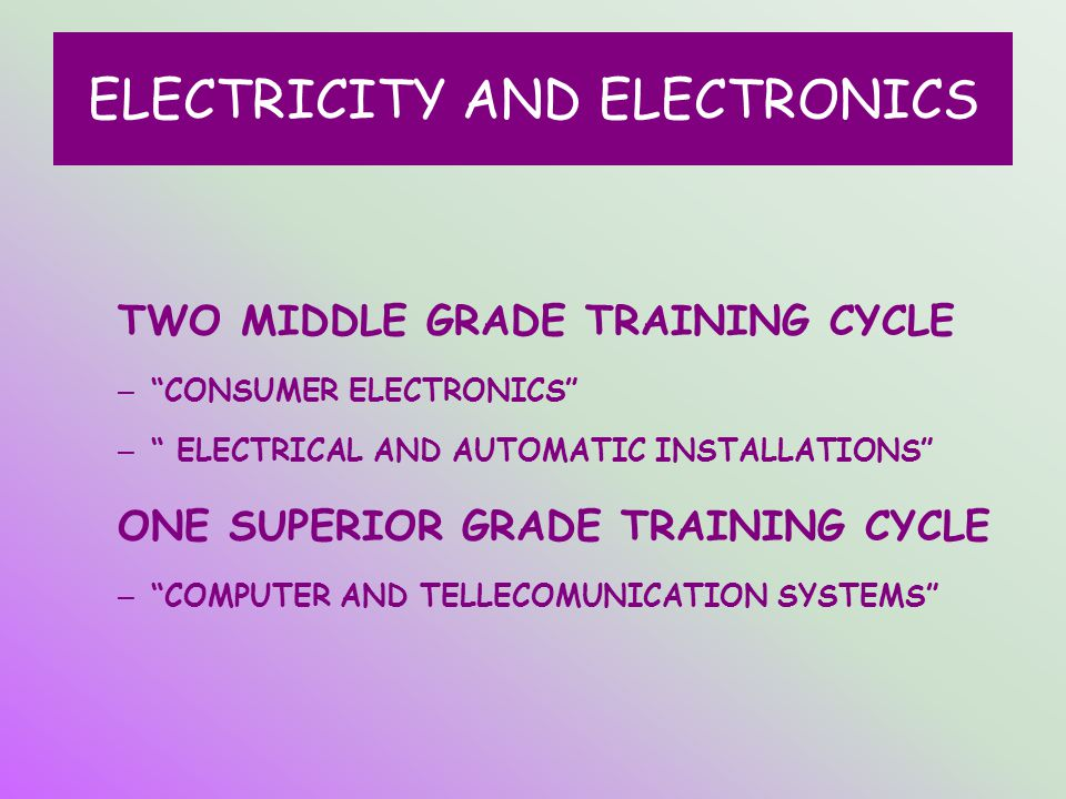 ELECTRICITY AND ELECTRONICS TWO MIDDLE GRADE TRAINING CYCLE – CONSUMER ELECTRONICS – ELECTRICAL AND AUTOMATIC INSTALLATIONS ONE SUPERIOR GRADE TRAINING CYCLE – COMPUTER AND TELLECOMUNICATION SYSTEMS