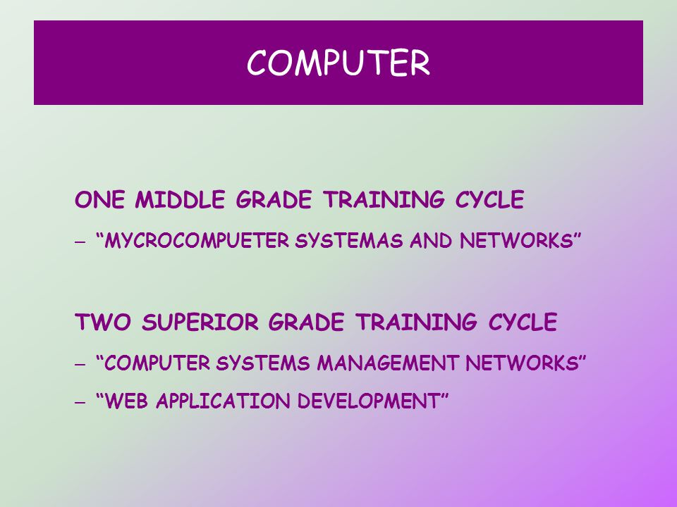 COMPUTER ONE MIDDLE GRADE TRAINING CYCLE – MYCROCOMPUETER SYSTEMAS AND NETWORKS TWO SUPERIOR GRADE TRAINING CYCLE – COMPUTER SYSTEMS MANAGEMENT NETWORKS – WEB APPLICATION DEVELOPMENT