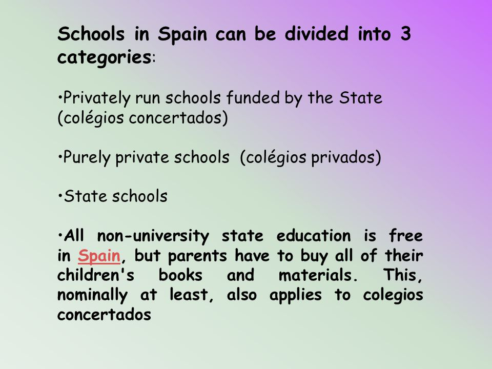 Schools in Spain can be divided into 3 categories : Privately run schools funded by the State (colégios concertados) Purely private schools (colégios privados) State schools All non-university state education is free in Spain, but parents have to buy all of their children s books and materials.