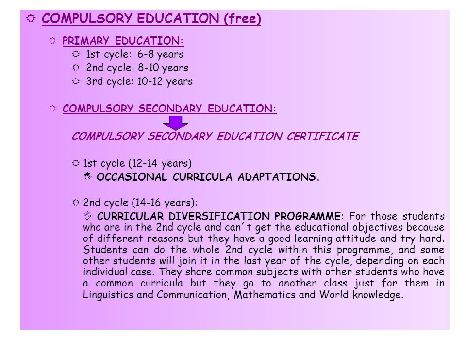  COMPULSORY EDUCATION (free)  PRIMARY EDUCATION:  1st cycle: 6-8 years  2nd cycle: 8-10 years  3rd cycle: 10-12 years  COMPULSORY SECONDARY EDUCATION: COMPULSORY SECONDARY EDUCATION CERTIFICATE  1st cycle (12-14 years)  OCCASIONAL CURRICULA ADAPTATIONS.