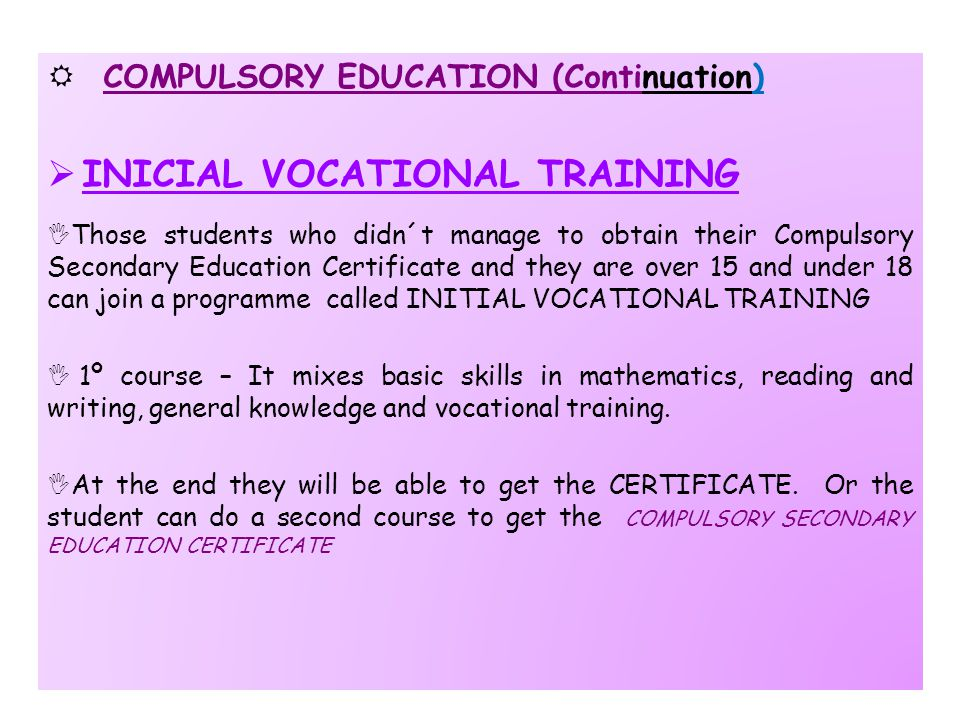  COMPULSORY EDUCATION (Continuation)  INICIAL VOCATIONAL TRAINING  Those students who didn´t manage to obtain their Compulsory Secondary Education Certificate and they are over 15 and under 18 can join a programme called INITIAL VOCATIONAL TRAINING  1º course – It mixes basic skills in mathematics, reading and writing, general knowledge and vocational training.