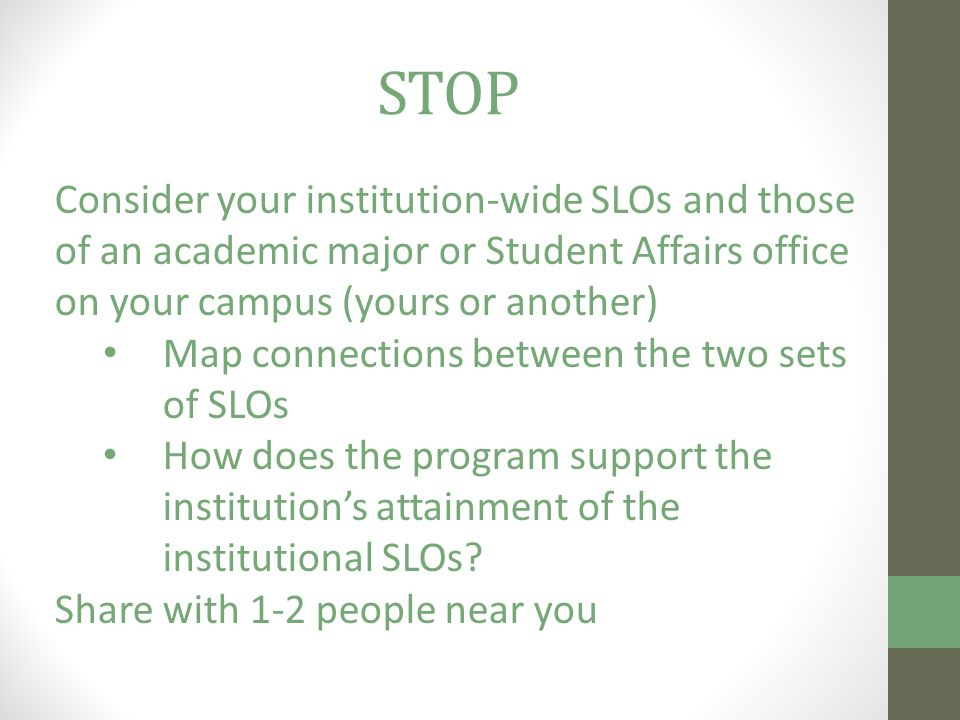 Consider your institution-wide SLOs and those of an academic major or Student Affairs office on your campus (yours or another) Map connections between the two sets of SLOs How does the program support the institution's attainment of the institutional SLOs.