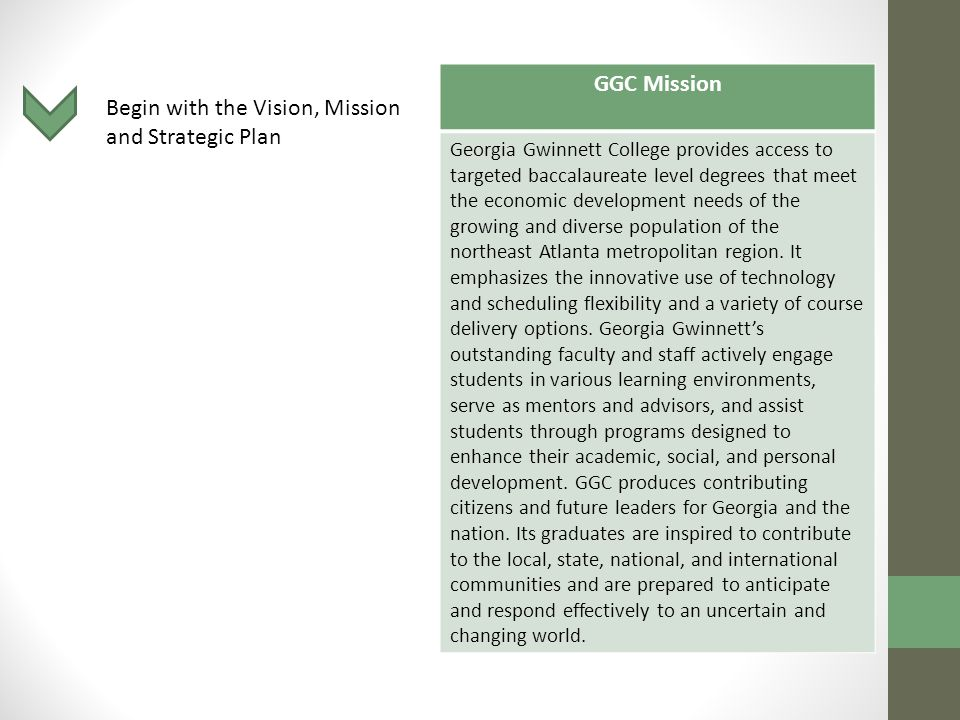 Begin with the Vision, Mission and Strategic Plan GGC Mission Georgia Gwinnett College provides access to targeted baccalaureate level degrees that meet the economic development needs of the growing and diverse population of the northeast Atlanta metropolitan region.