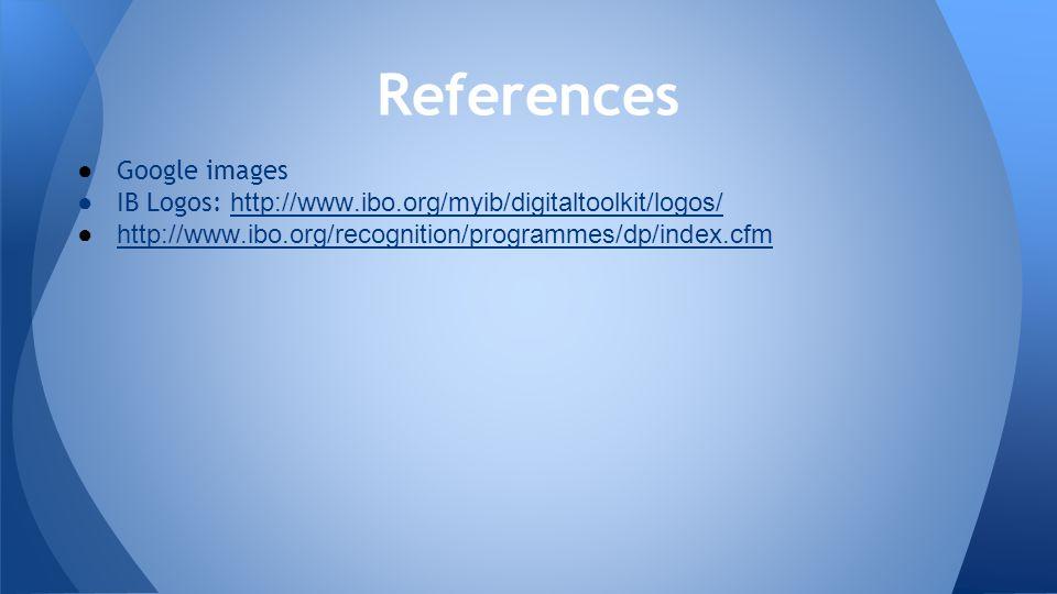 ● Google images ● IB Logos: http://www.ibo.org/myib/digitaltoolkit/logos/ http://www.ibo.org/myib/digitaltoolkit/logos/ ●http://www.ibo.org/recognitio
