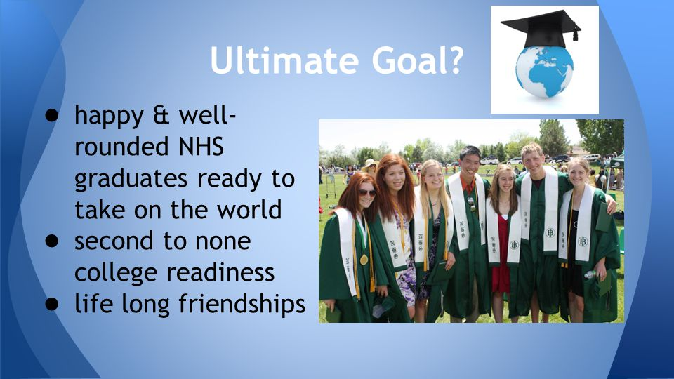 Ultimate Goal? ● happy & well- rounded NHS graduates ready to take on the world ● second to none college readiness ● life long friendships