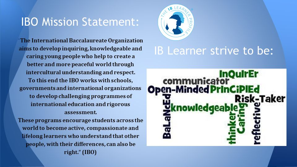 """IBO Mission Statement: """"The International Baccalaureate Organization aims to develop inquiring, knowledgeable and caring young people who help to crea"""