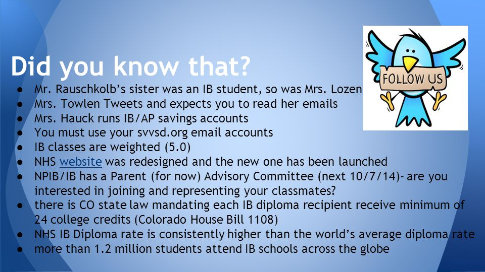 Did you know that? ● Mr. Rauschkolb's sister was an IB student, so was Mrs. Lozen ● Mrs. Towlen Tweets and expects you to read her emails ● Mrs. Hauck