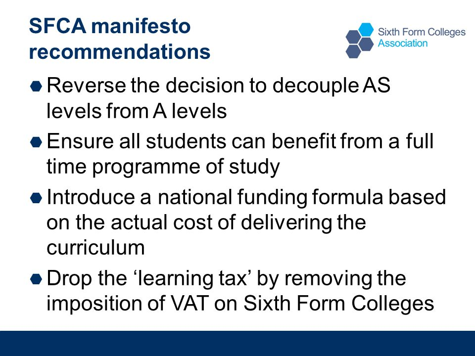 SFCA manifesto recommendations  Reverse the decision to decouple AS levels from A levels  Ensure all students can benefit from a full time programme of study  Introduce a national funding formula based on the actual cost of delivering the curriculum  Drop the 'learning tax' by removing the imposition of VAT on Sixth Form Colleges