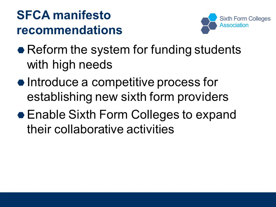 SFCA manifesto recommendations  Reform the system for funding students with high needs  Introduce a competitive process for establishing new sixth form providers  Enable Sixth Form Colleges to expand their collaborative activities