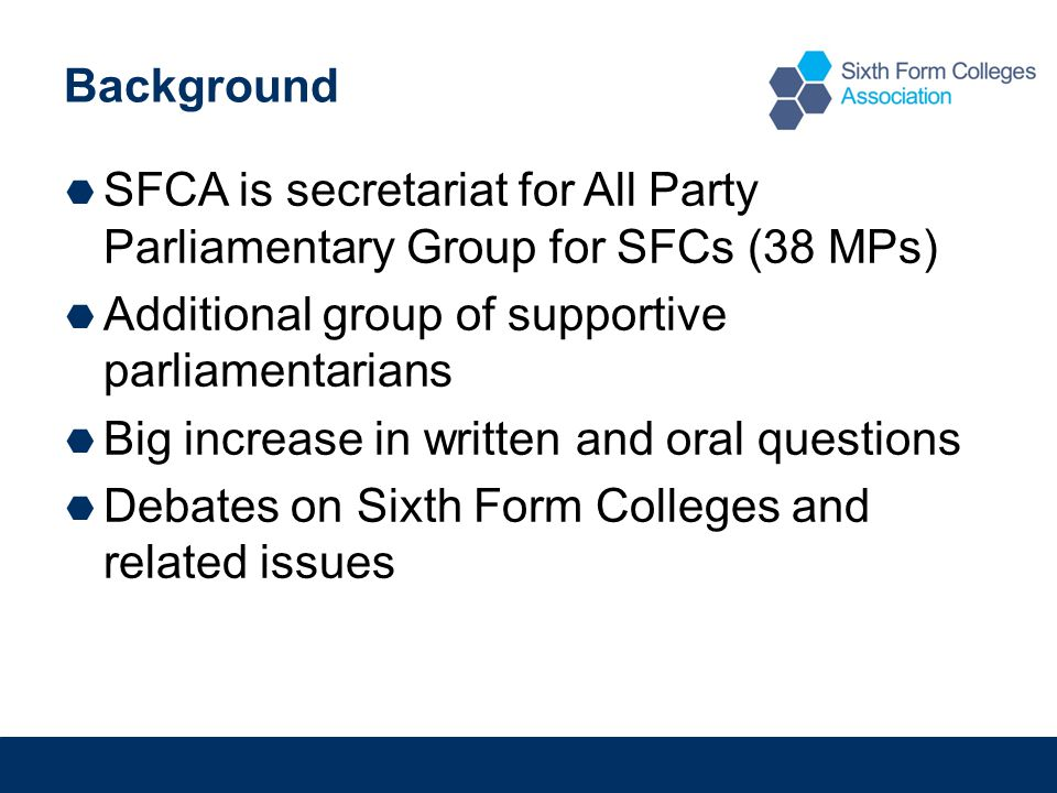 Background  SFCA is secretariat for All Party Parliamentary Group for SFCs (38 MPs)  Additional group of supportive parliamentarians  Big increase in written and oral questions  Debates on Sixth Form Colleges and related issues