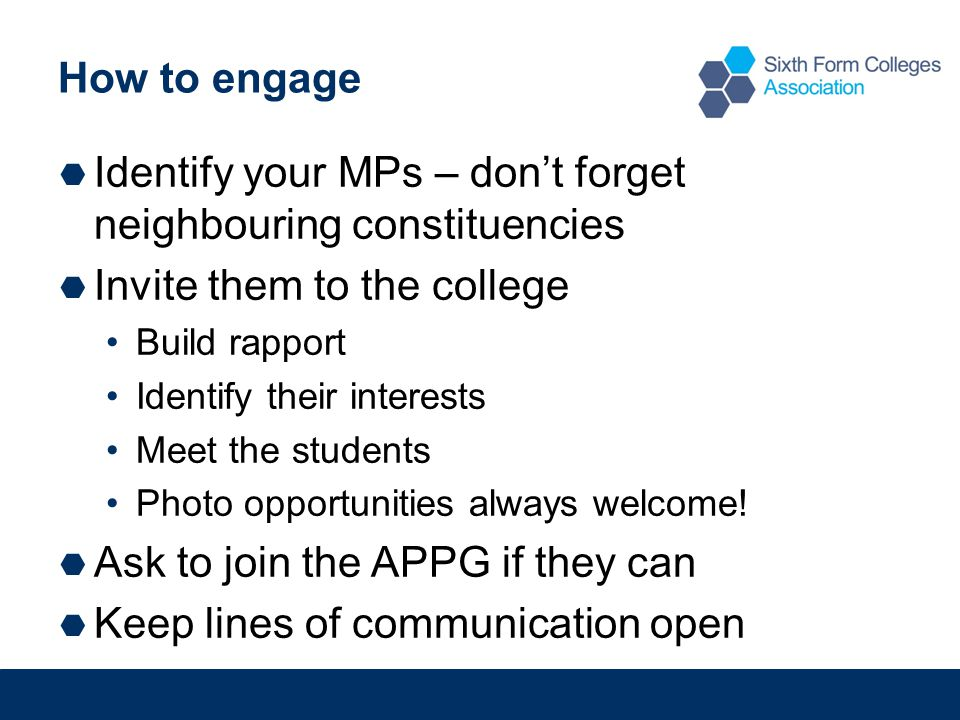 How to engage  Identify your MPs – don't forget neighbouring constituencies  Invite them to the college Build rapport Identify their interests Meet the students Photo opportunities always welcome.
