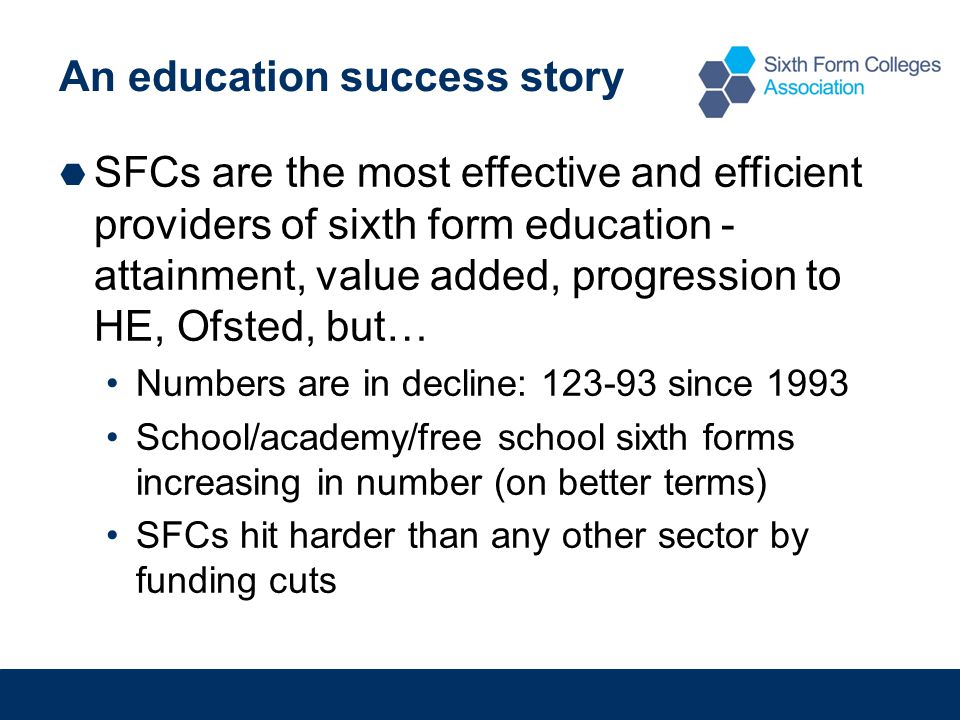 An education success story  SFCs are the most effective and efficient providers of sixth form education - attainment, value added, progression to HE, Ofsted, but… Numbers are in decline: 123-93 since 1993 School/academy/free school sixth forms increasing in number (on better terms) SFCs hit harder than any other sector by funding cuts
