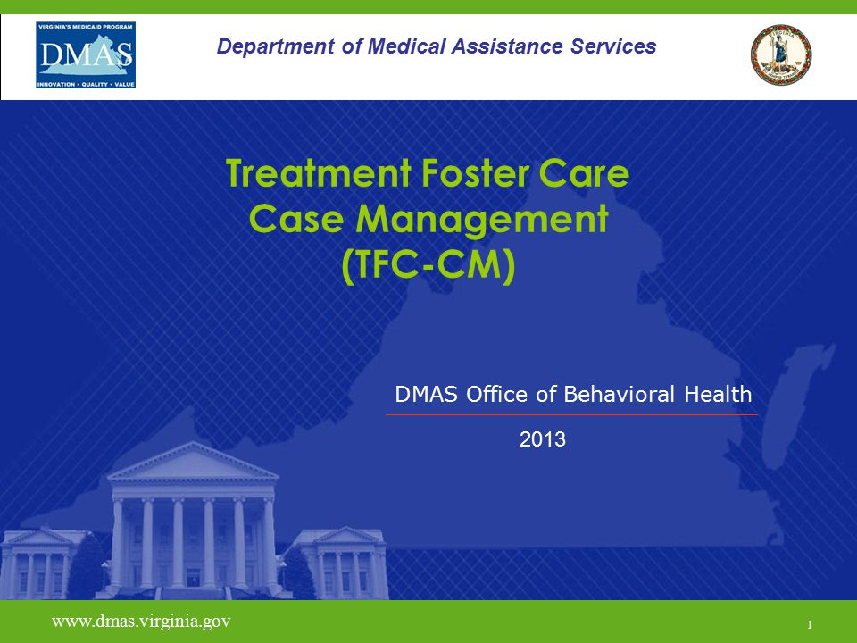 DMAS Office of Behavioral Health www.dmas.virginia.gov 1 Department of Medical Assistance Services Treatment Foster Care Case Management (TFC-CM) 2013