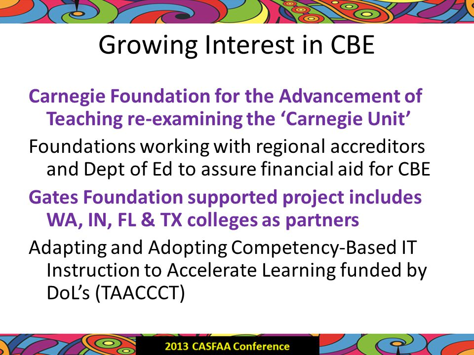Growing Interest in CBE Carnegie Foundation for the Advancement of Teaching re-examining the 'Carnegie Unit' Foundations working with regional accreditors and Dept of Ed to assure financial aid for CBE Gates Foundation supported project includes WA, IN, FL & TX colleges as partners Adapting and Adopting Competency-Based IT Instruction to Accelerate Learning funded by DoL's (TAACCCT)