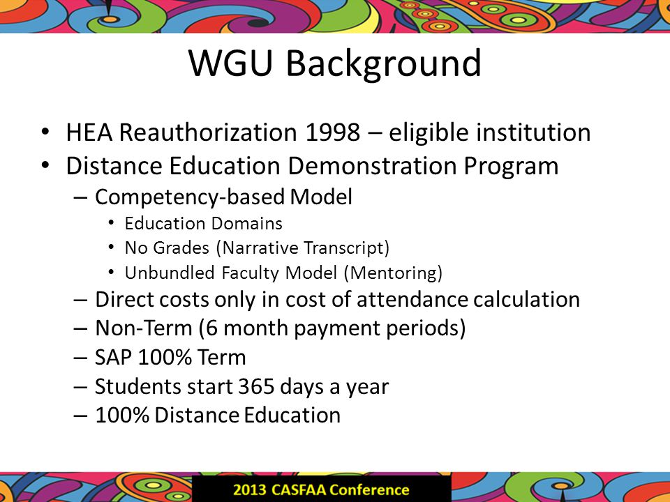 WGU Background HEA Reauthorization 1998 – eligible institution Distance Education Demonstration Program – Competency-based Model Education Domains No Grades (Narrative Transcript) Unbundled Faculty Model (Mentoring) – Direct costs only in cost of attendance calculation – Non-Term (6 month payment periods) – SAP 100% Term – Students start 365 days a year – 100% Distance Education