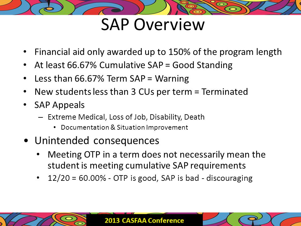 SAP Overview Financial aid only awarded up to 150% of the program length At least 66.67% Cumulative SAP = Good Standing Less than 66.67% Term SAP = Warning New students less than 3 CUs per term = Terminated SAP Appeals – Extreme Medical, Loss of Job, Disability, Death Documentation & Situation Improvement Unintended consequences Meeting OTP in a term does not necessarily mean the student is meeting cumulative SAP requirements 12/20 = 60.00% - OTP is good, SAP is bad - discouraging