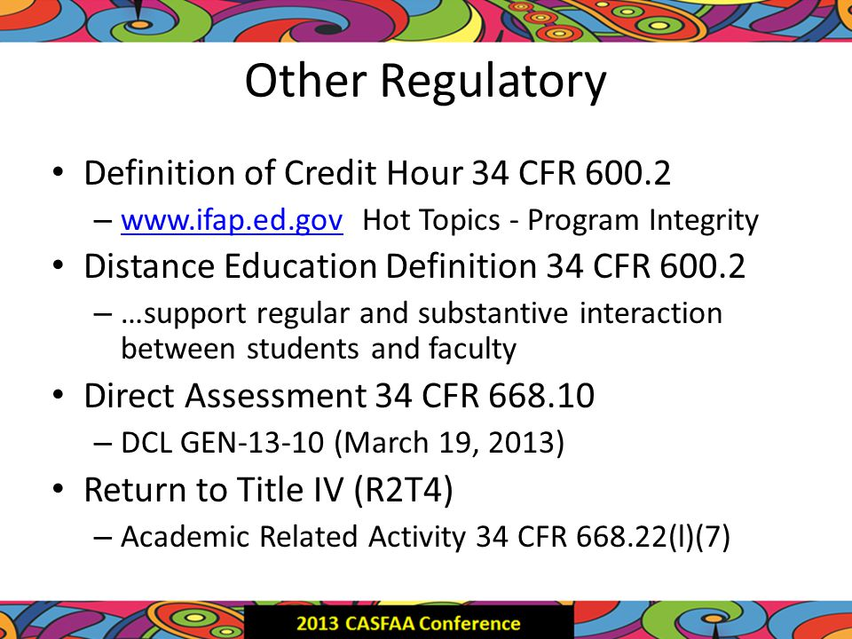 Other Regulatory Definition of Credit Hour 34 CFR 600.2 – www.ifap.ed.gov Hot Topics - Program Integrity www.ifap.ed.gov Distance Education Definition 34 CFR 600.2 – …support regular and substantive interaction between students and faculty Direct Assessment 34 CFR 668.10 – DCL GEN-13-10 (March 19, 2013) Return to Title IV (R2T4) – Academic Related Activity 34 CFR 668.22(l)(7)