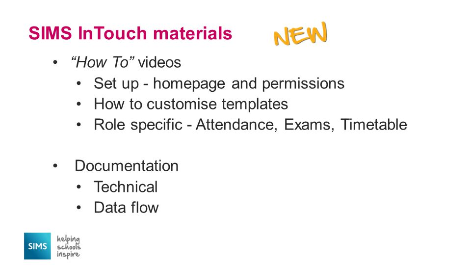 SIMS InTouch materials How To videos Set up - homepage and permissions How to customise templates Role specific - Attendance, Exams, Timetable Documentation Technical Data flow